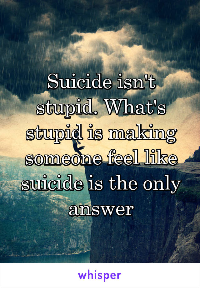 Suicide isn't stupid. What's stupid is making someone feel like suicide is the only answer