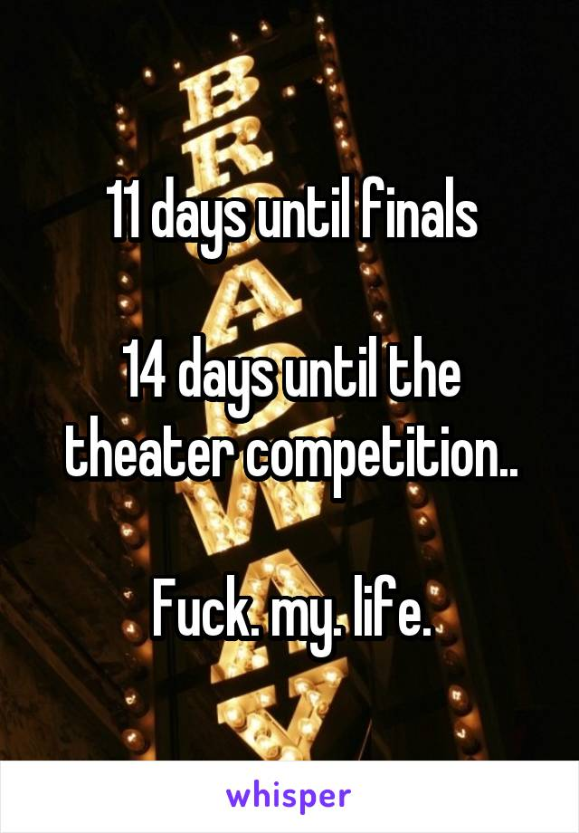 11 days until finals  14 days until the theater competition..  Fuck. my. life.