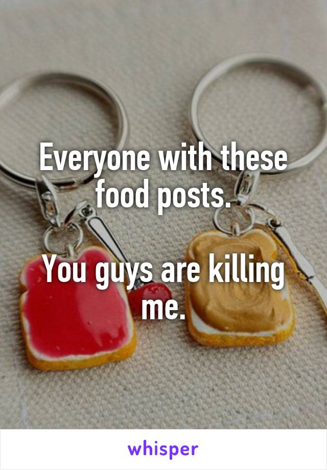 Everyone with these food posts.  You guys are killing me.