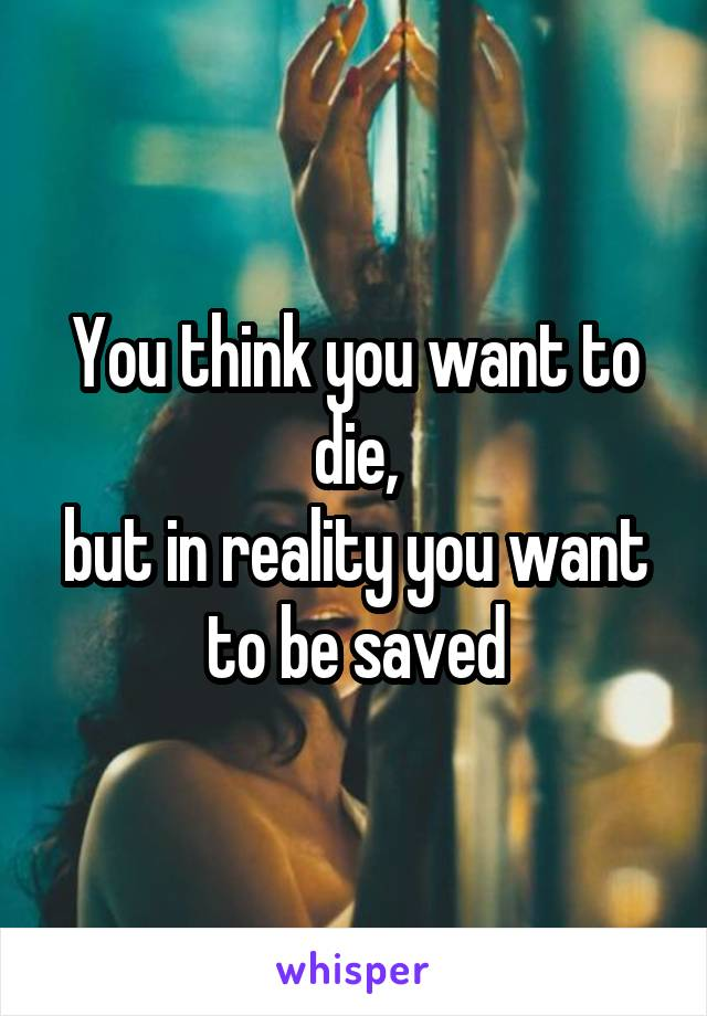 You think you want to die, but in reality you want to be saved