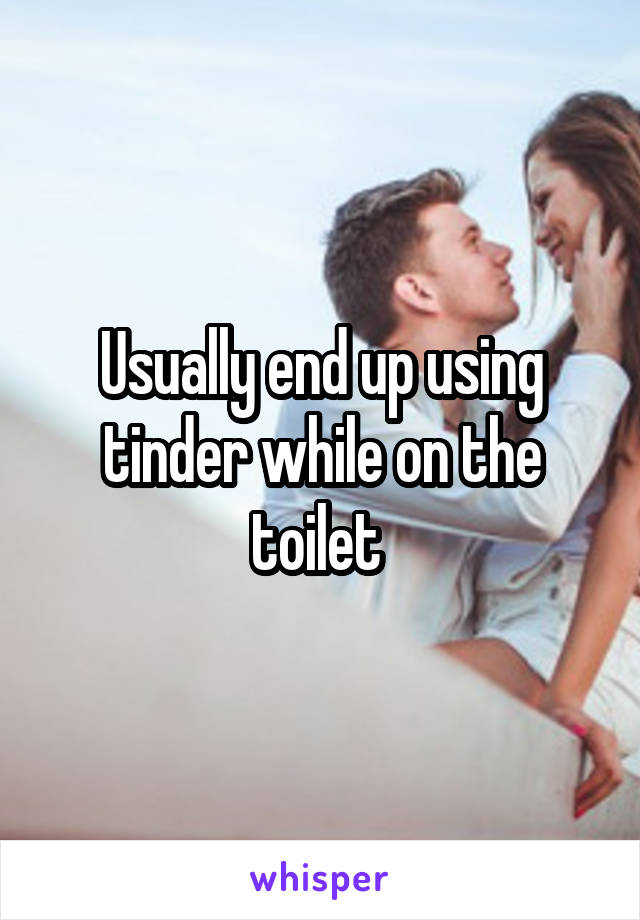Usually end up using tinder while on the toilet