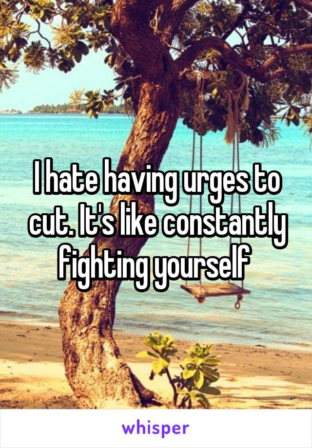 I hate having urges to cut. It's like constantly fighting yourself