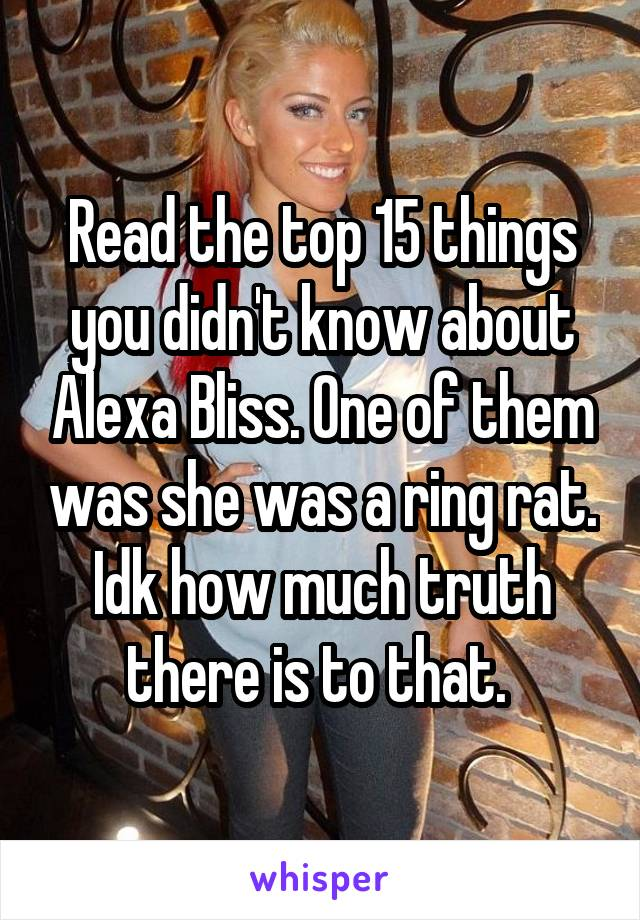 Read the top 15 things you didn't know about Alexa Bliss. One of them was she was a ring rat. Idk how much truth there is to that.