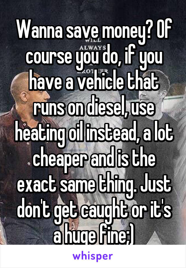 Wanna save money? Of course you do, if you have a vehicle that runs on diesel, use heating oil instead, a lot cheaper and is the exact same thing. Just don't get caught or it's a huge fine;)