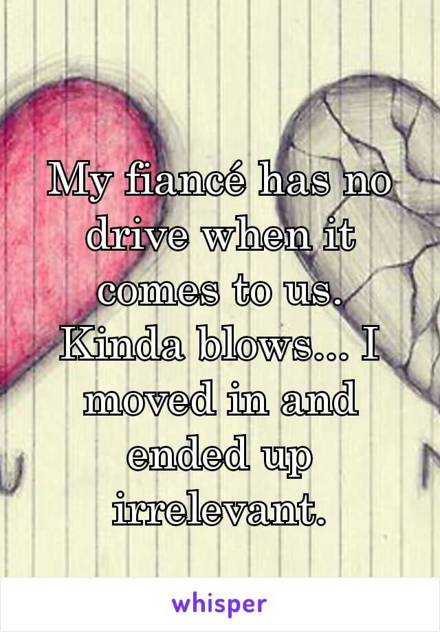 My fiancé has no drive when it comes to us. Kinda blows... I moved in and ended up irrelevant.