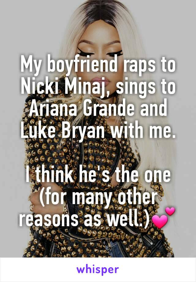 My boyfriend raps to Nicki Minaj, sings to Ariana Grande and Luke Bryan with me.  I think he's the one (for many other reasons as well.)💕