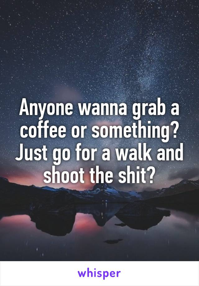 Anyone wanna grab a coffee or something? Just go for a walk and shoot the shit?