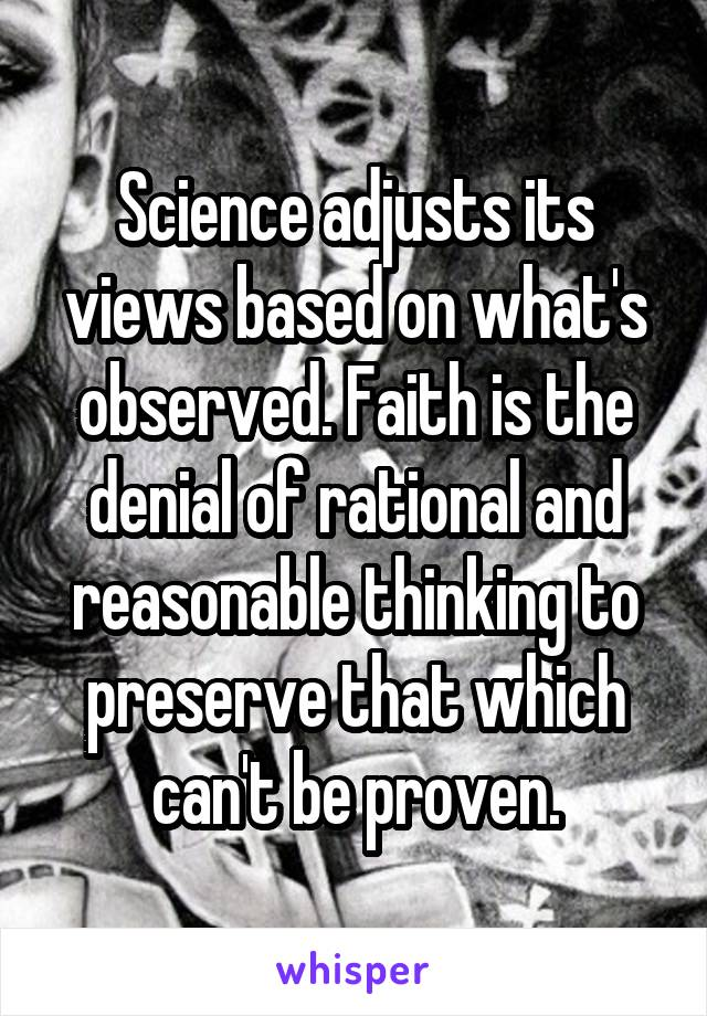 Science adjusts its views based on what's observed. Faith is the denial of rational and reasonable thinking to preserve that which can't be proven.