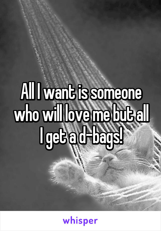 All I want is someone who will love me but all I get a d-bags!