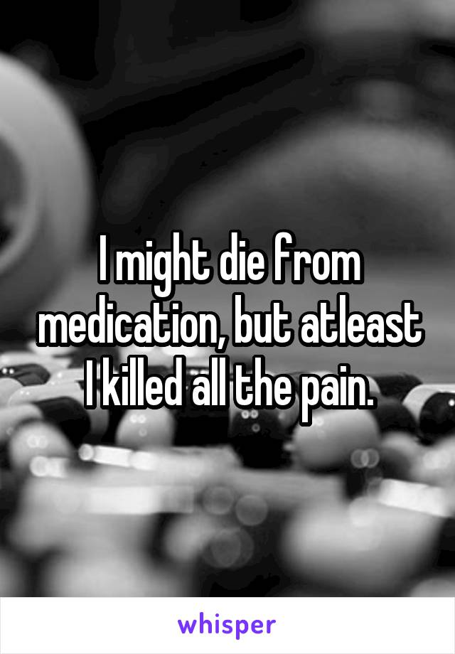 I might die from medication, but atleast I killed all the pain.