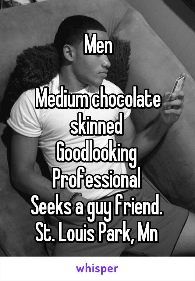 Men  Medium chocolate skinned  Goodlooking  Professional  Seeks a guy friend.  St. Louis Park, Mn