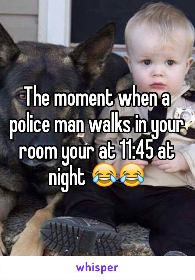The moment when a police man walks in your room your at 11:45 at night 😂😂