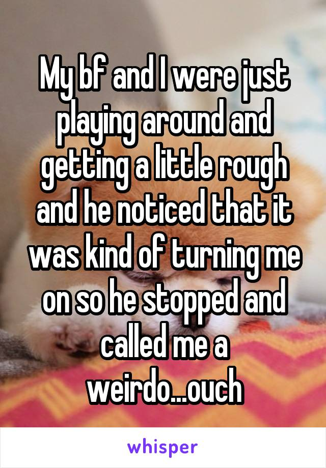 My bf and I were just playing around and getting a little rough and he noticed that it was kind of turning me on so he stopped and called me a weirdo...ouch