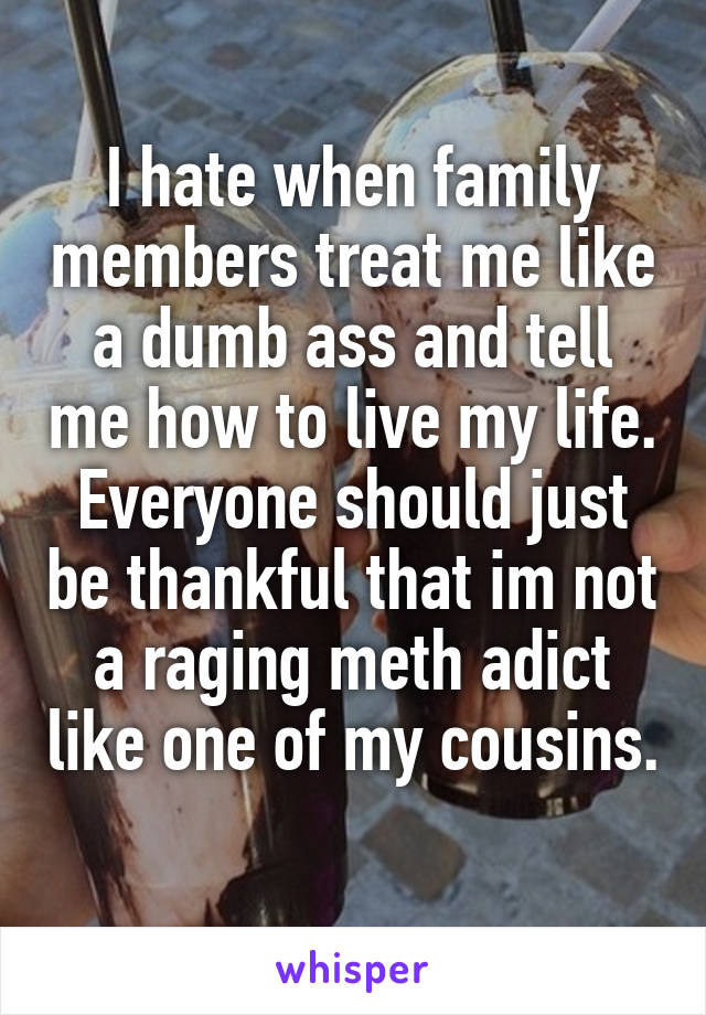 I hate when family members treat me like a dumb ass and tell me how to live my life. Everyone should just be thankful that im not a raging meth adict like one of my cousins.