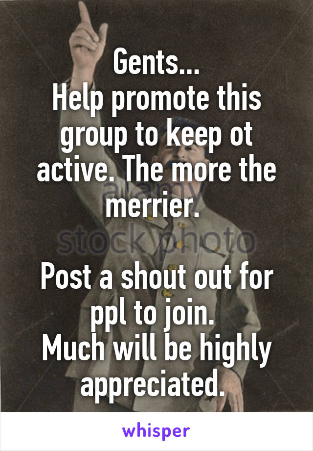 Gents... Help promote this group to keep ot active. The more the merrier.   Post a shout out for ppl to join.  Much will be highly appreciated.