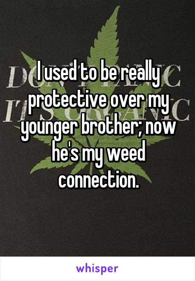 I used to be really protective over my younger brother; now he's my weed connection.