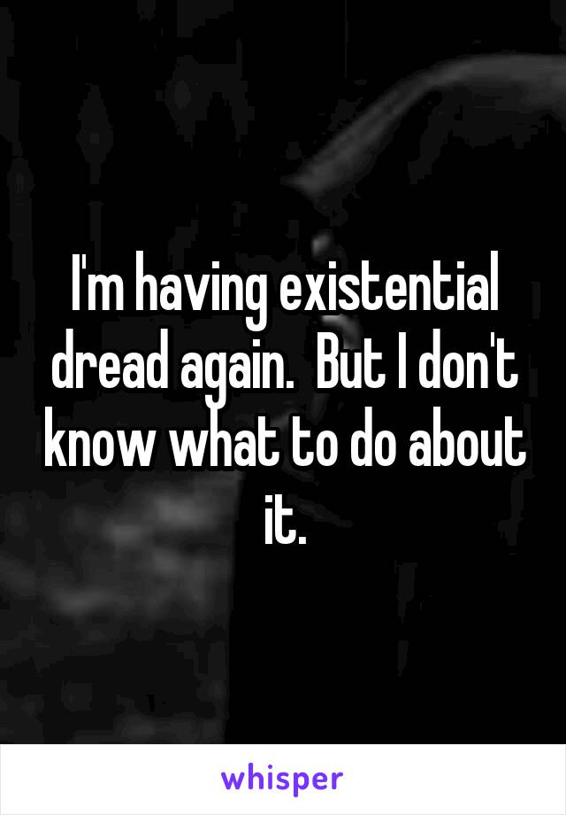I'm having existential dread again.  But I don't know what to do about it.