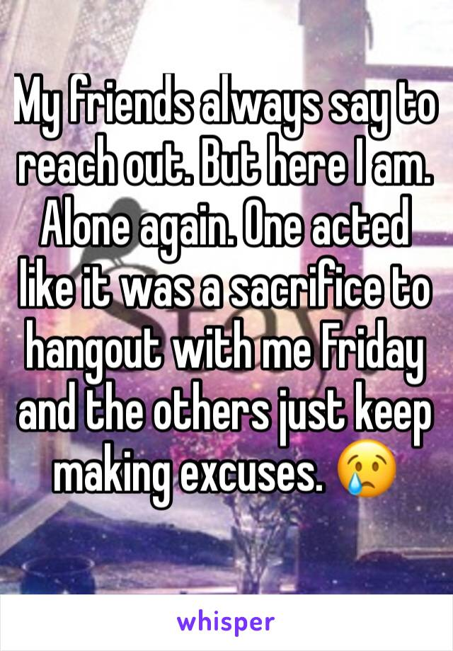 My friends always say to reach out. But here I am. Alone again. One acted like it was a sacrifice to hangout with me Friday and the others just keep making excuses. 😢