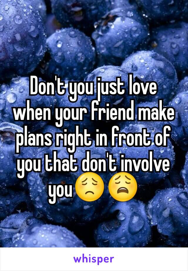 Don't you just love when your friend make plans right in front of you that don't involve you😟😩