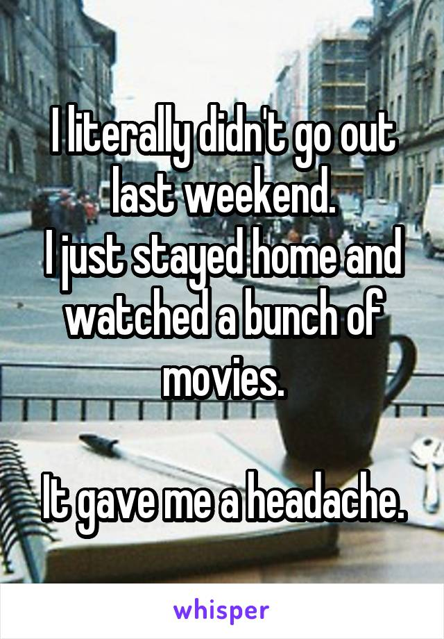 I literally didn't go out last weekend. I just stayed home and watched a bunch of movies.  It gave me a headache.
