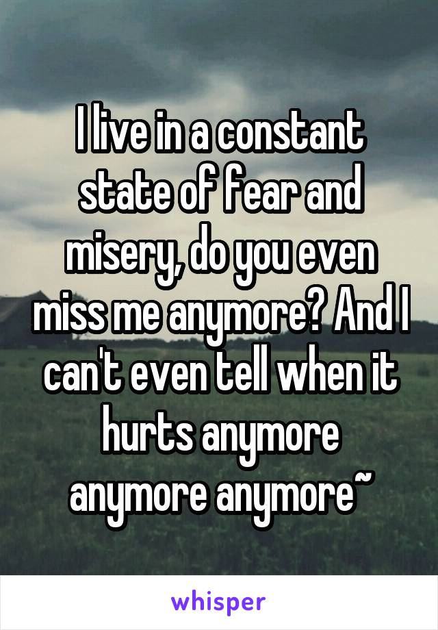 I live in a constant state of fear and misery, do you even miss me anymore? And I can't even tell when it hurts anymore anymore anymore~