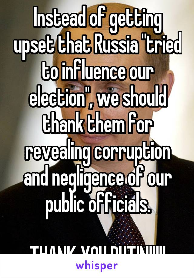 """Instead of getting upset that Russia """"tried to influence our election"""", we should thank them for revealing corruption and negligence of our public officials.  THANK YOU PUTIN!!!!!"""