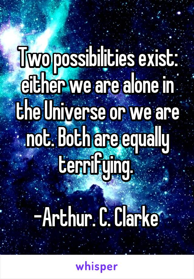 Two possibilities exist: either we are alone in the Universe or we are not. Both are equally terrifying.   -Arthur. C. Clarke