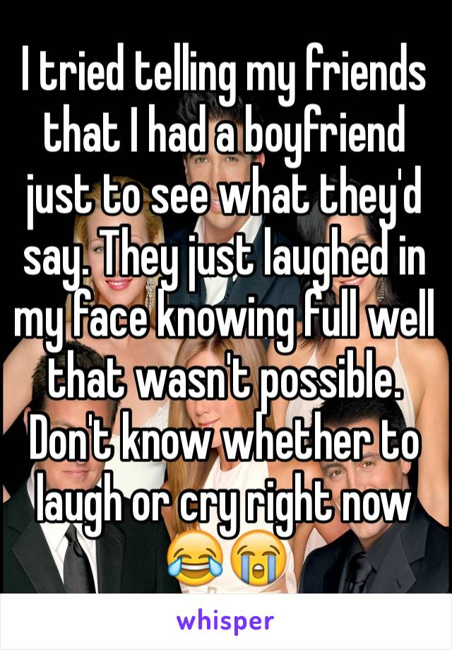 I tried telling my friends that I had a boyfriend just to see what they'd say. They just laughed in my face knowing full well that wasn't possible. Don't know whether to laugh or cry right now 😂😭
