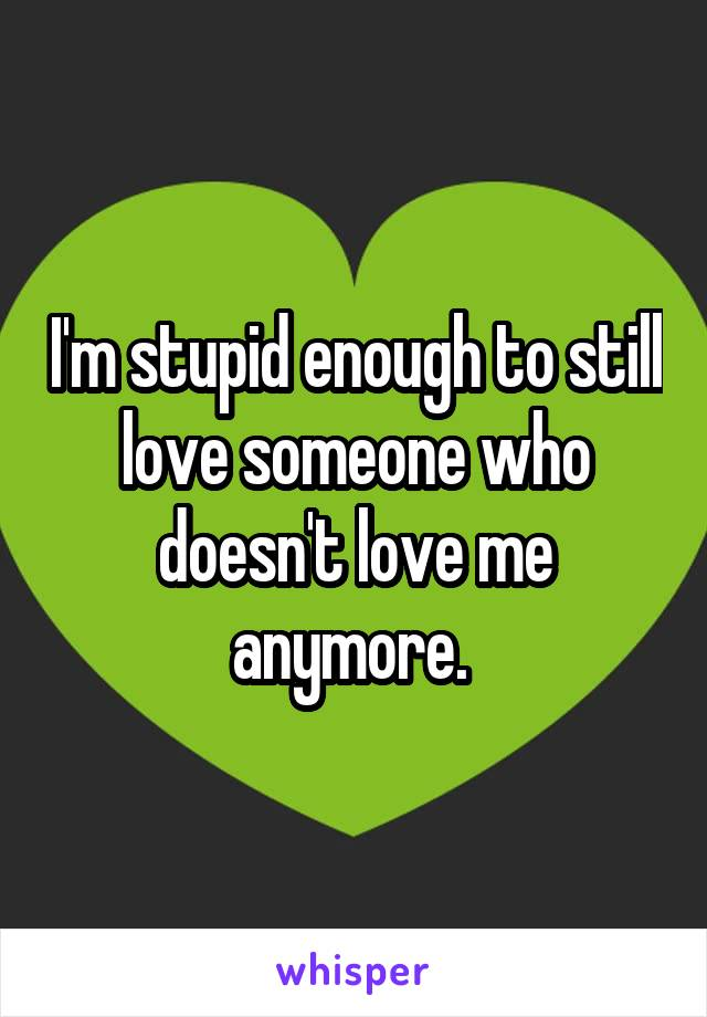 I'm stupid enough to still love someone who doesn't love me anymore.