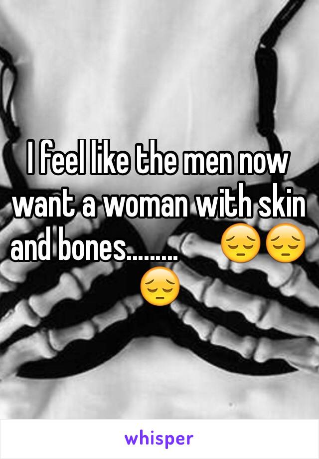 I feel like the men now want a woman with skin and bones.........      😔😔😔