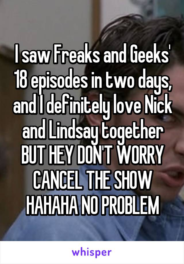 I saw Freaks and Geeks' 18 episodes in two days, and I definitely love Nick and Lindsay together BUT HEY DON'T WORRY CANCEL THE SHOW HAHAHA NO PROBLEM