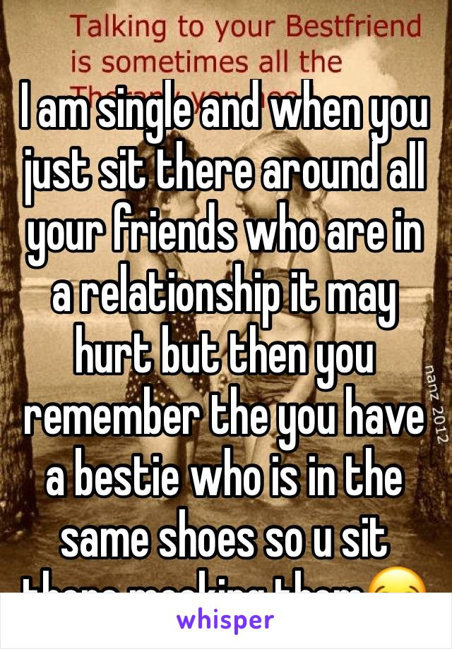 I am single and when you just sit there around all your friends who are in a relationship it may hurt but then you remember the you have a bestie who is in the same shoes so u sit there mocking them😂