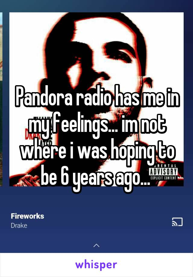 Pandora radio has me in my feelings... im not where i was hoping to be 6 years ago...