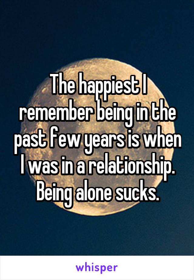 The happiest I remember being in the past few years is when I was in a relationship. Being alone sucks.