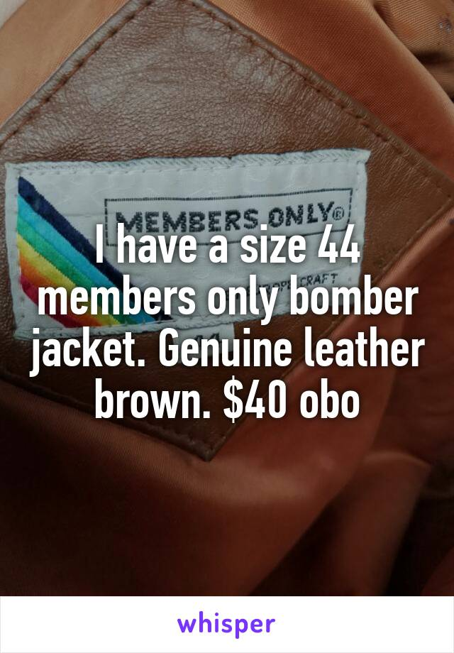 I have a size 44 members only bomber jacket. Genuine leather brown. $40 obo