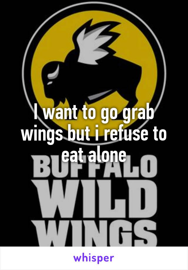 I want to go grab wings but i refuse to eat alone