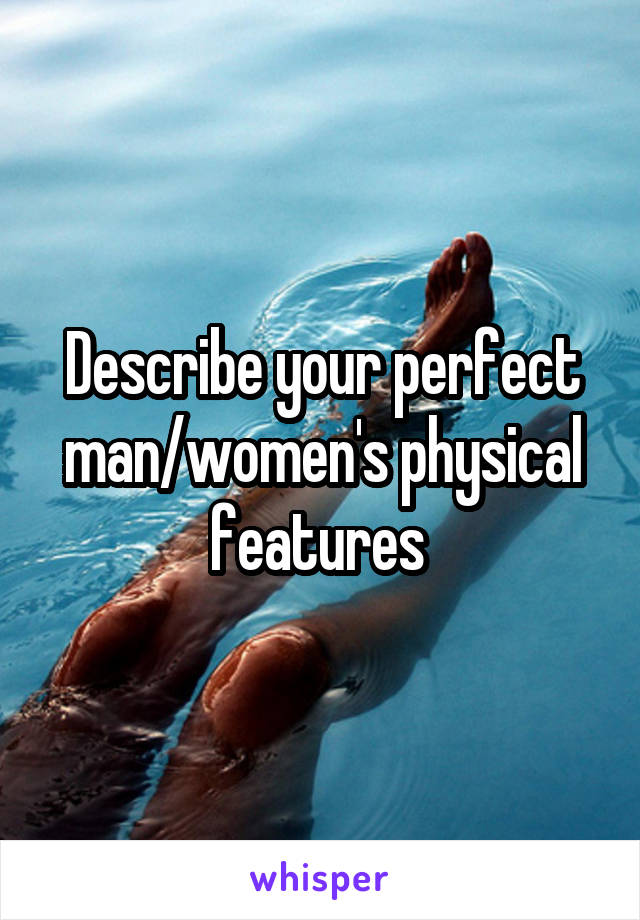 Describe your perfect man/women's physical features