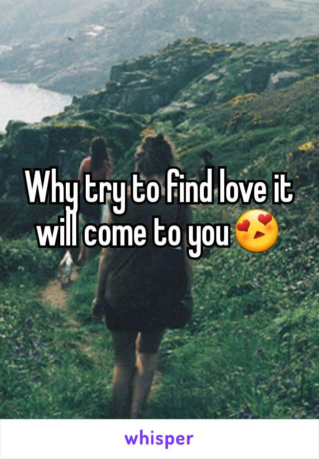 Why try to find love it will come to you😍