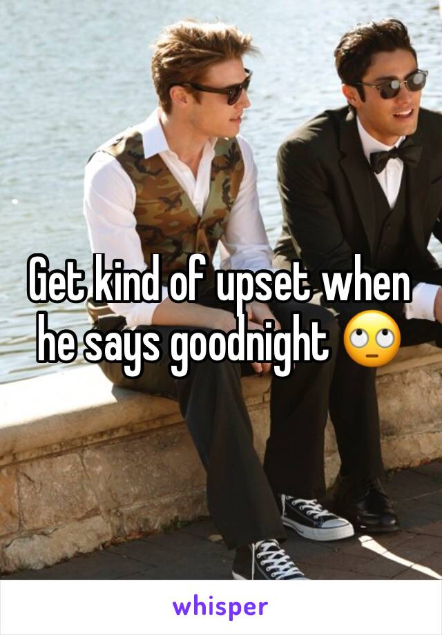 Get kind of upset when he says goodnight 🙄