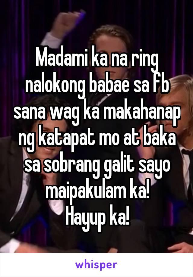 Madami ka na ring nalokong babae sa fb sana wag ka makahanap ng katapat mo at baka sa sobrang galit sayo maipakulam ka! Hayup ka!