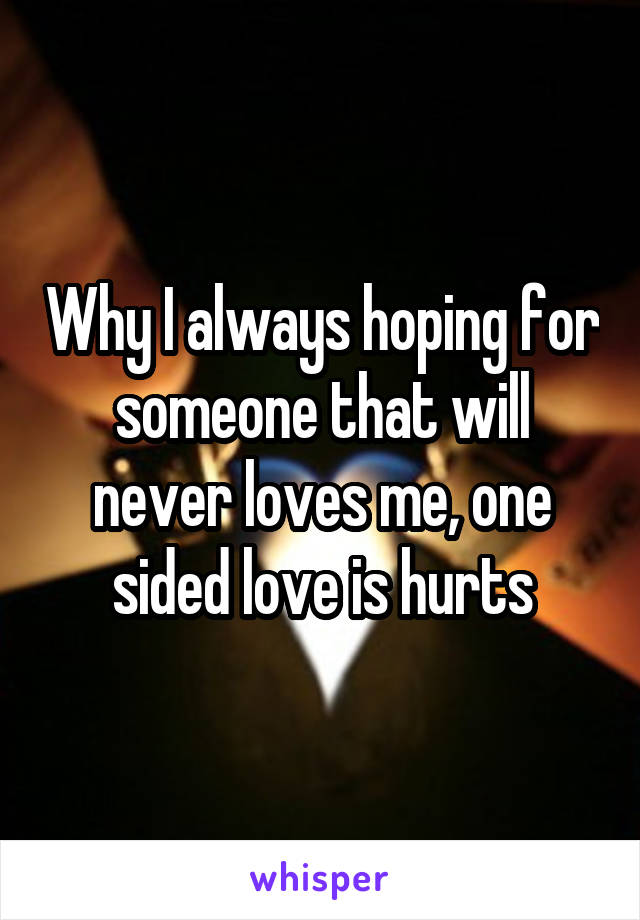 Why I always hoping for someone that will never loves me, one sided love is hurts