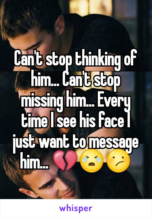 Can't stop thinking of him... Can't stop missing him... Every time I see his face I just want to message him... 💔😭😕