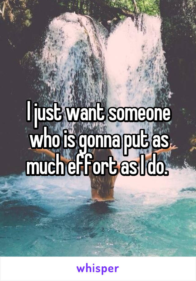 I just want someone who is gonna put as much effort as I do.