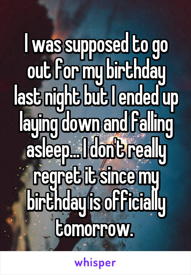 I was supposed to go out for my birthday last night but I ended up laying down and falling asleep... I don't really regret it since my birthday is officially tomorrow.