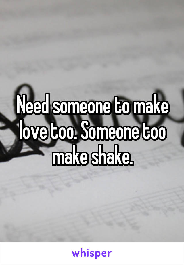 Need someone to make love too. Someone too make shake.
