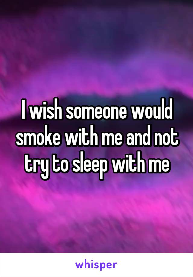 I wish someone would smoke with me and not try to sleep with me