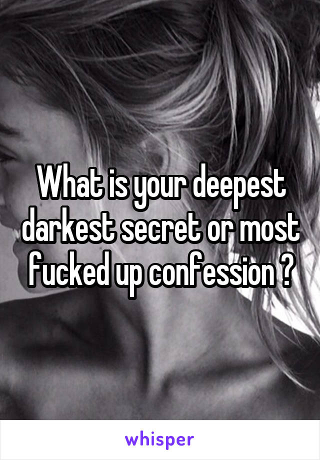 What is your deepest darkest secret or most fucked up confession ?
