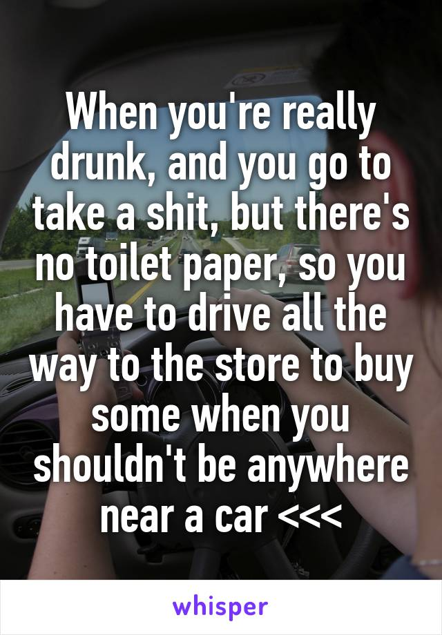 When you're really drunk, and you go to take a shit, but there's no toilet paper, so you have to drive all the way to the store to buy some when you shouldn't be anywhere near a car <<<