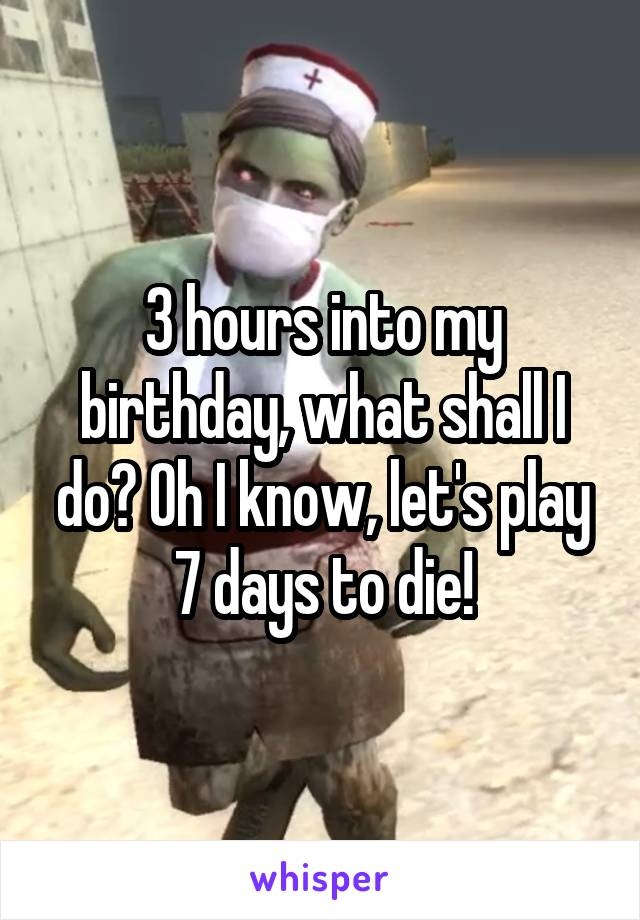 3 hours into my birthday, what shall I do? Oh I know, let's play 7 days to die!