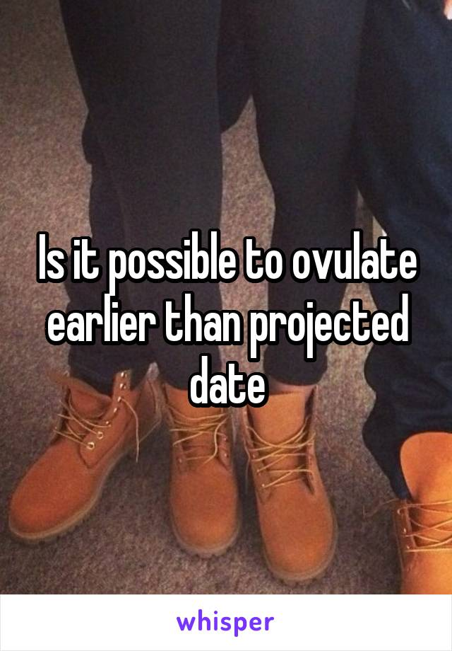 Is it possible to ovulate earlier than projected date